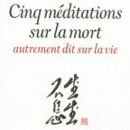 Cinq Méditations sur la Mort, autrement dit sur la Vie, François CHENG, 2013